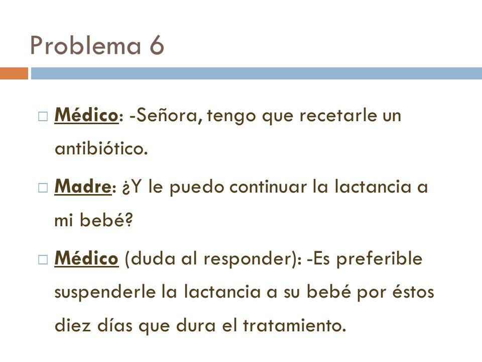 Problema 6 Médico: -Señora, tengo que recetarle un antibiótico. Madre: ¿Y le puedo continuar la lactancia a mi bebé? Médico (duda al responder): -Es p