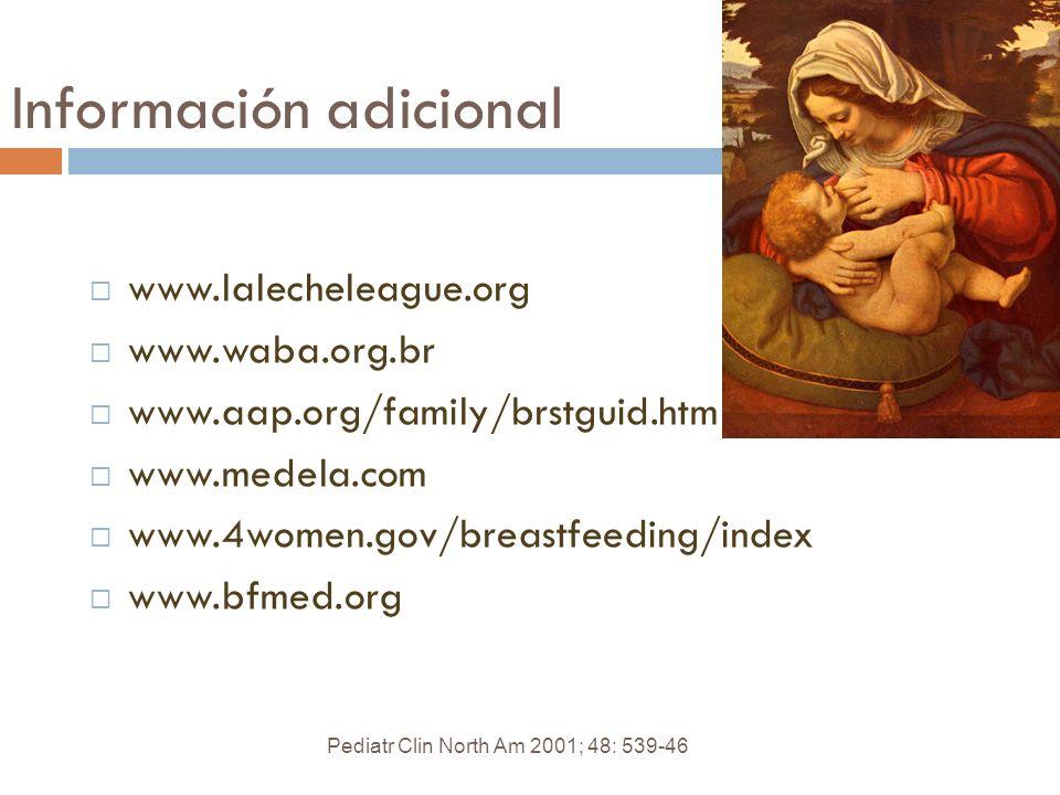 Información adicional Pediatr Clin North Am 2001; 48: 539-46 www.lalecheleague.org www.waba.org.br www.aap.org/family/brstguid.htm www.medela.com www.