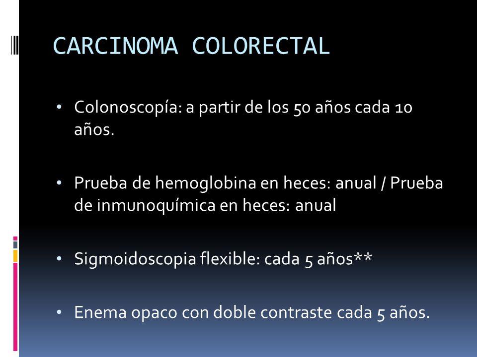 CARCINOMA COLORECTAL Colonoscopía: a partir de los 50 años cada 10 años. Prueba de hemoglobina en heces: anual / Prueba de inmunoquímica en heces: anu
