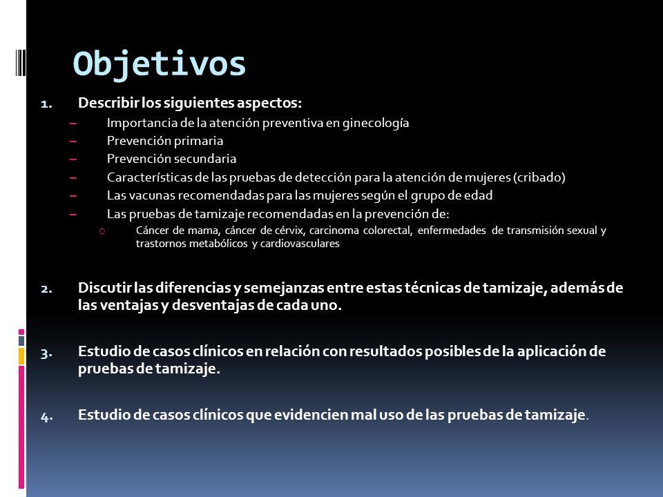 Objetivos 1. Describir los siguientes aspectos: – Importancia de la atención preventiva en ginecología – Prevención primaria – Prevención secundaria –