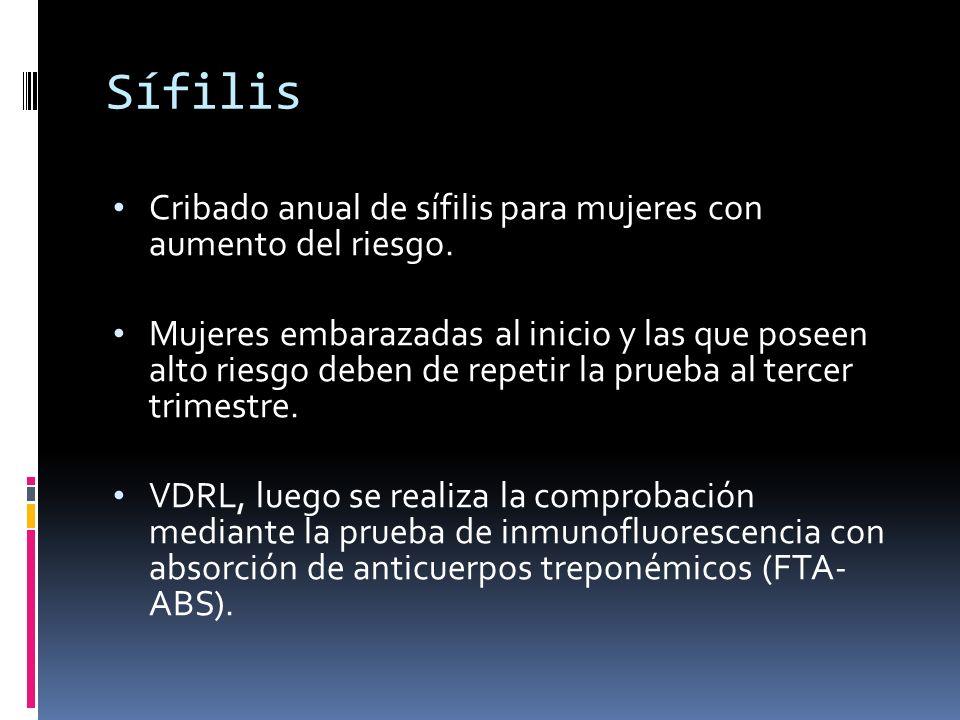 Sífilis Cribado anual de sífilis para mujeres con aumento del riesgo. Mujeres embarazadas al inicio y las que poseen alto riesgo deben de repetir la p
