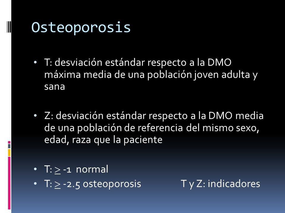 Osteoporosis T: desviación estándar respecto a la DMO máxima media de una población joven adulta y sana Z: desviación estándar respecto a la DMO media