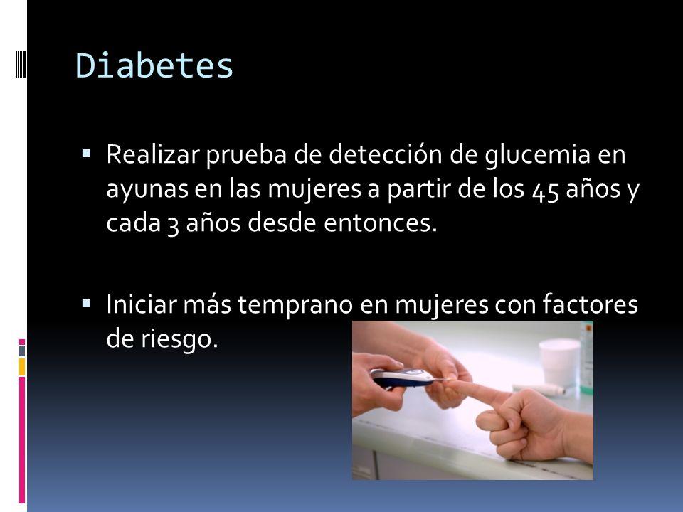 Diabetes Realizar prueba de detección de glucemia en ayunas en las mujeres a partir de los 45 años y cada 3 años desde entonces. Iniciar más temprano