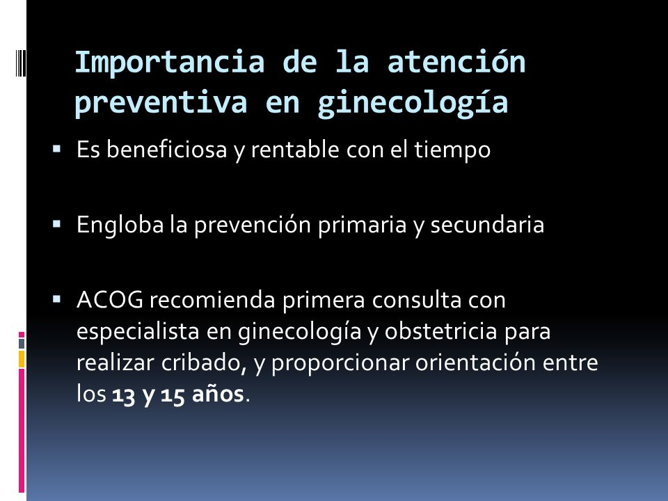 Importancia de la atención preventiva en ginecología Es beneficiosa y rentable con el tiempo Engloba la prevención primaria y secundaria ACOG recomien