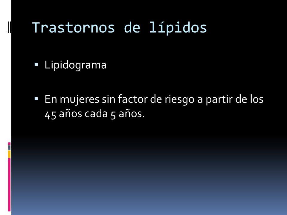 Trastornos de lípidos Lipidograma En mujeres sin factor de riesgo a partir de los 45 años cada 5 años.