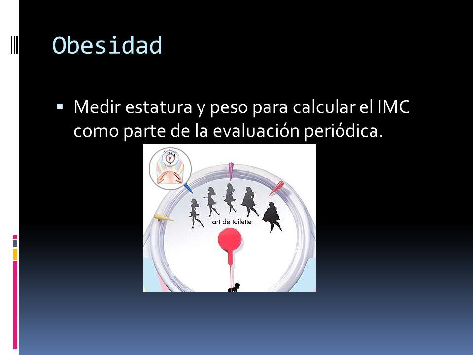 Obesidad Medir estatura y peso para calcular el IMC como parte de la evaluación periódica.