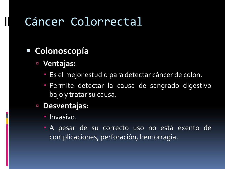 Cáncer Colorrectal Colonoscopía Ventajas: Es el mejor estudio para detectar cáncer de colon. Permite detectar la causa de sangrado digestivo bajo y tr
