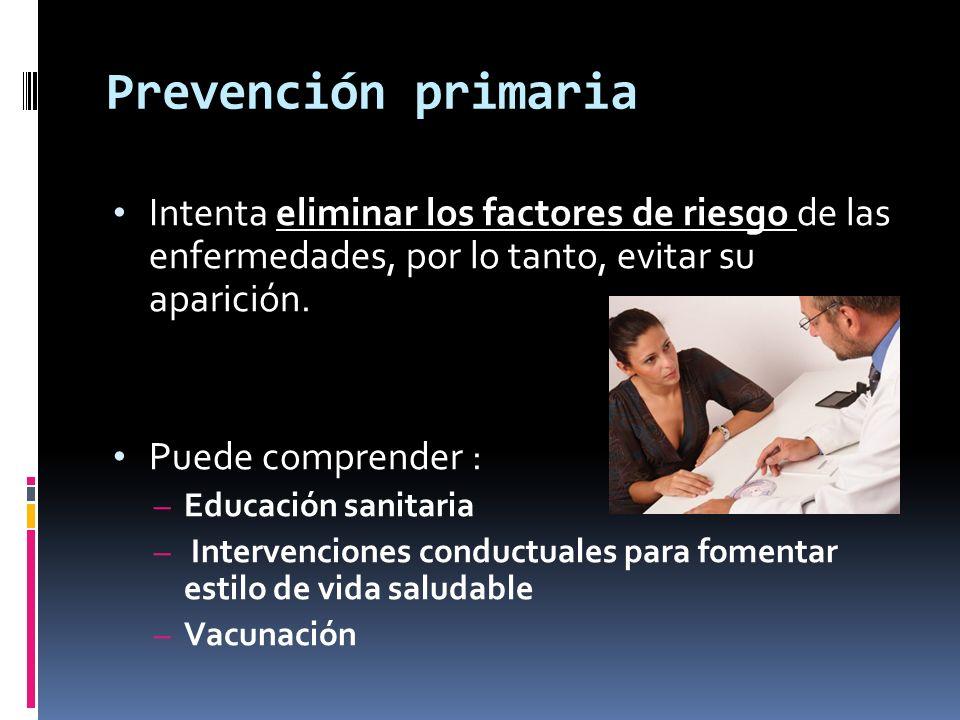Prevención primaria Intenta eliminar los factores de riesgo de las enfermedades, por lo tanto, evitar su aparición. Puede comprender : – Educación san