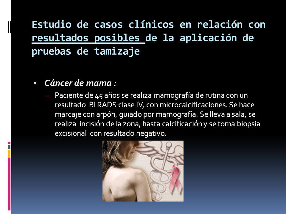 Estudio de casos clínicos en relación con resultados posibles de la aplicación de pruebas de tamizaje Cáncer de mama : – Paciente de 45 años se realiz