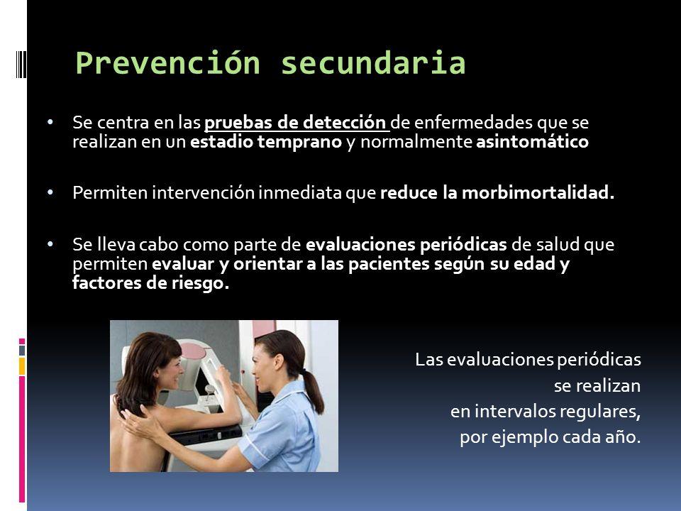 Prevención secundaria Se centra en las pruebas de detección de enfermedades que se realizan en un estadio temprano y normalmente asintomático Permiten