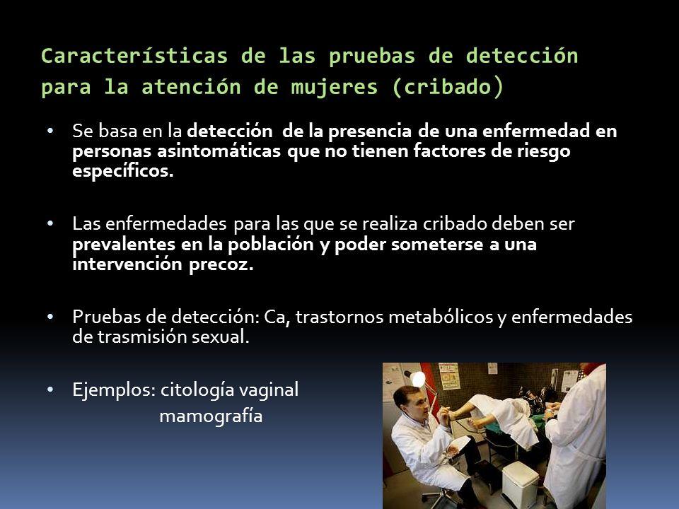 Características de las pruebas de detección para la atención de mujeres (cribado ) Se basa en la detección de la presencia de una enfermedad en person