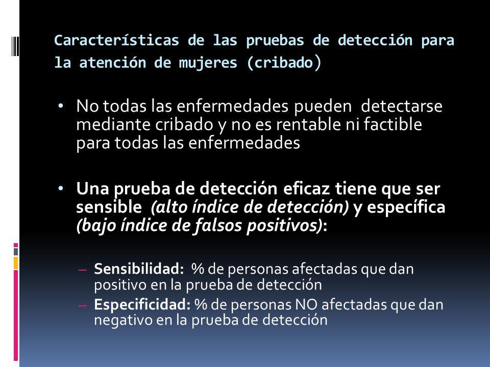 Características de las pruebas de detección para la atención de mujeres (cribado ) No todas las enfermedades pueden detectarse mediante cribado y no e