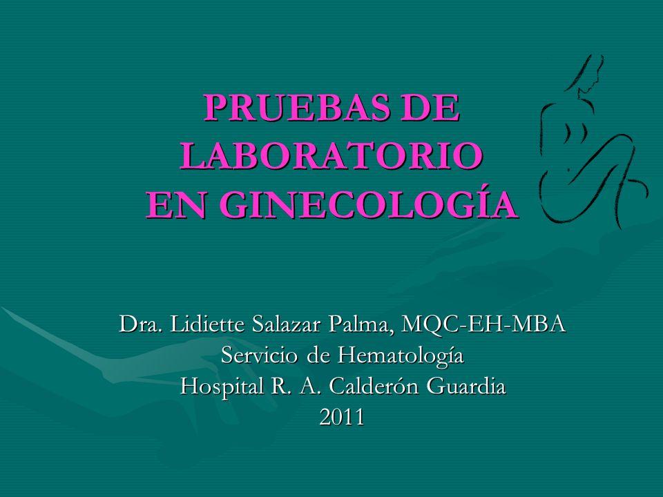 PRUEBAS DE LABORATORIO EN GINECOLOGÍA Dra. Lidiette Salazar Palma, MQC-EH-MBA Servicio de Hematología Hospital R. A. Calderón Guardia 2011