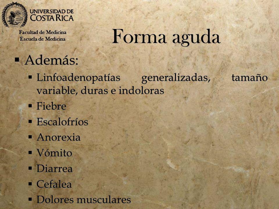 Forma aguda Además: Linfoadenopatías generalizadas, tamaño variable, duras e indoloras Fiebre Escalofríos Anorexia Vómito Diarrea Cefalea Dolores musc
