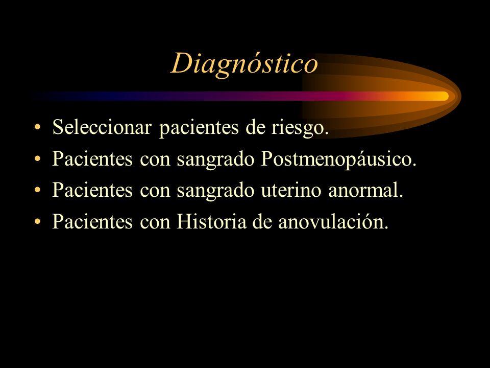 Diagnóstico Seleccionar pacientes de riesgo. Pacientes con sangrado Postmenopáusico. Pacientes con sangrado uterino anormal. Pacientes con Historia de
