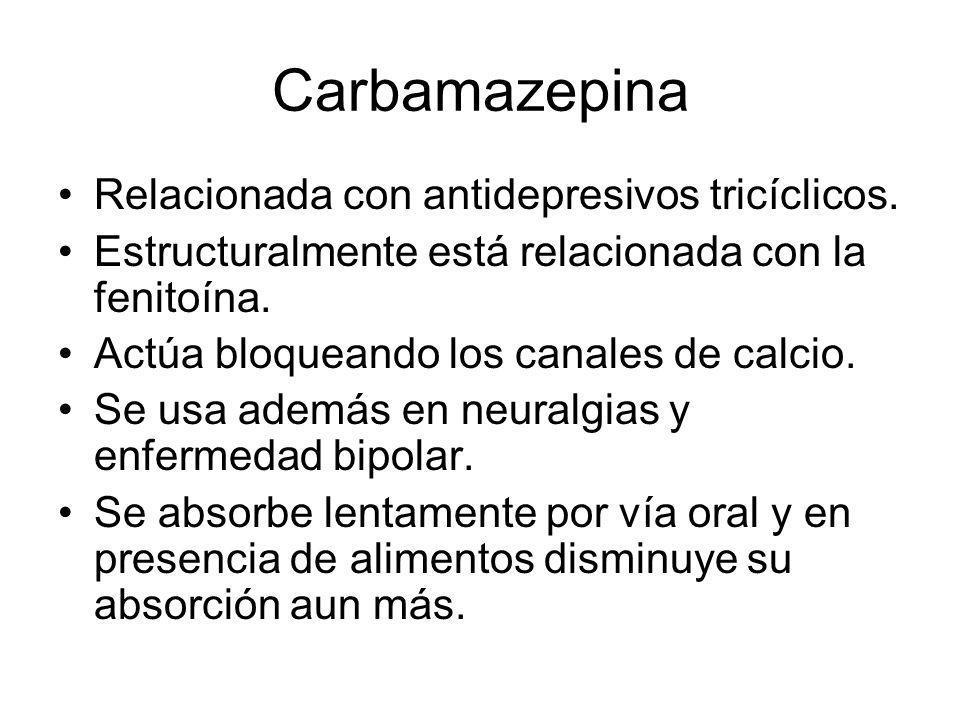 Carbamazepina Relacionada con antidepresivos tricíclicos. Estructuralmente está relacionada con la fenitoína. Actúa bloqueando los canales de calcio.