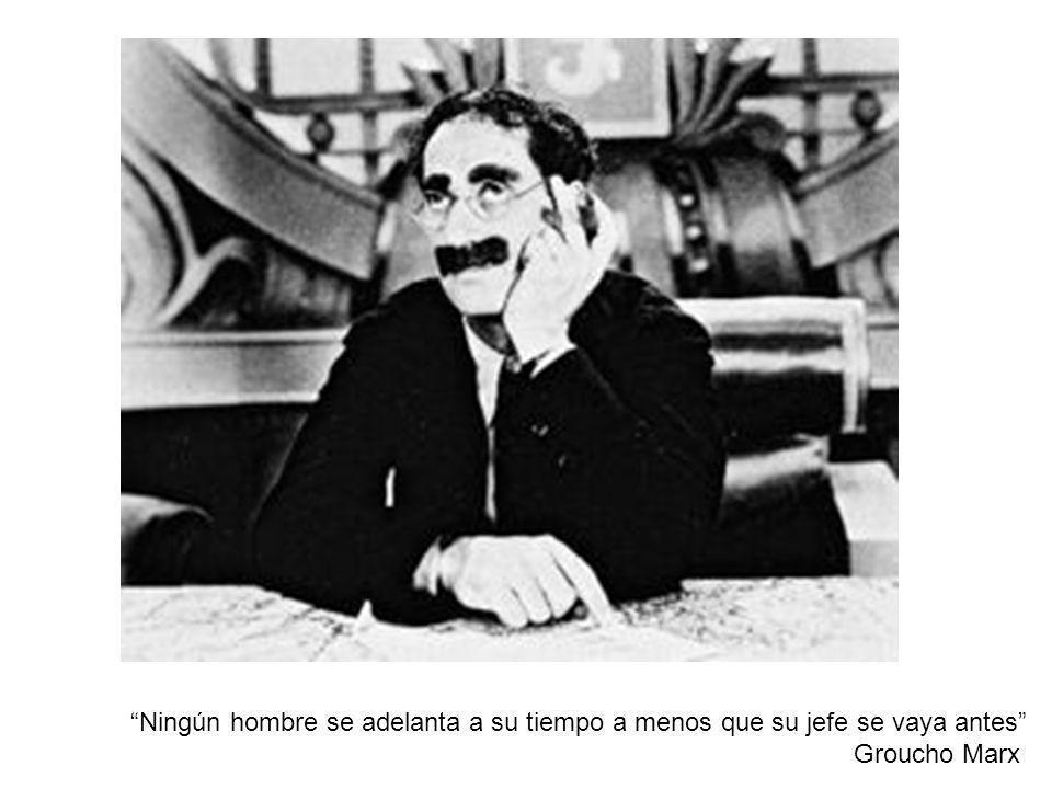 Ningún hombre se adelanta a su tiempo a menos que su jefe se vaya antes Groucho Marx