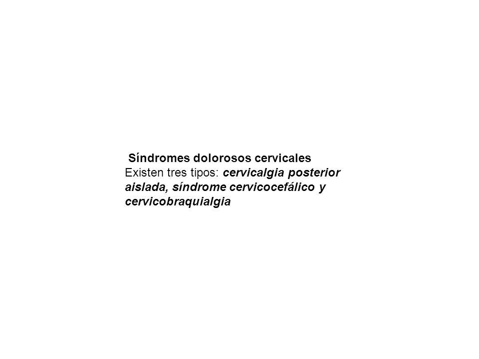 Síndromes dolorosos cervicales Existen tres tipos: cervicalgia posterior aislada, síndrome cervicocefálico y cervicobraquialgia