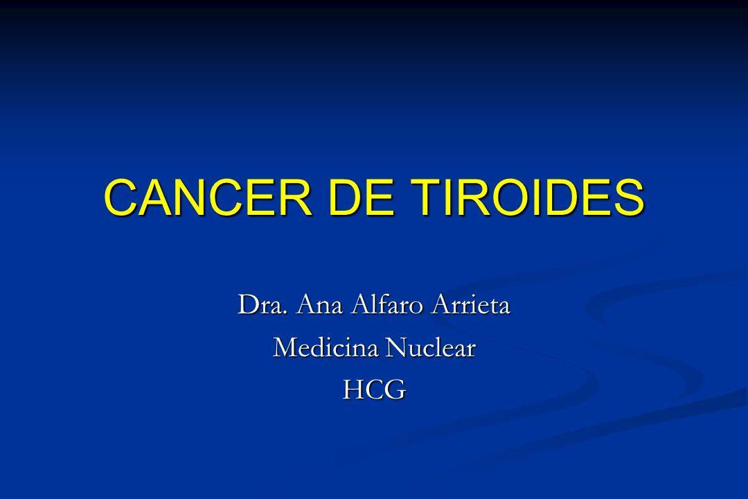 CANCER DE TIROIDES Dra. Ana Alfaro Arrieta Medicina Nuclear HCG