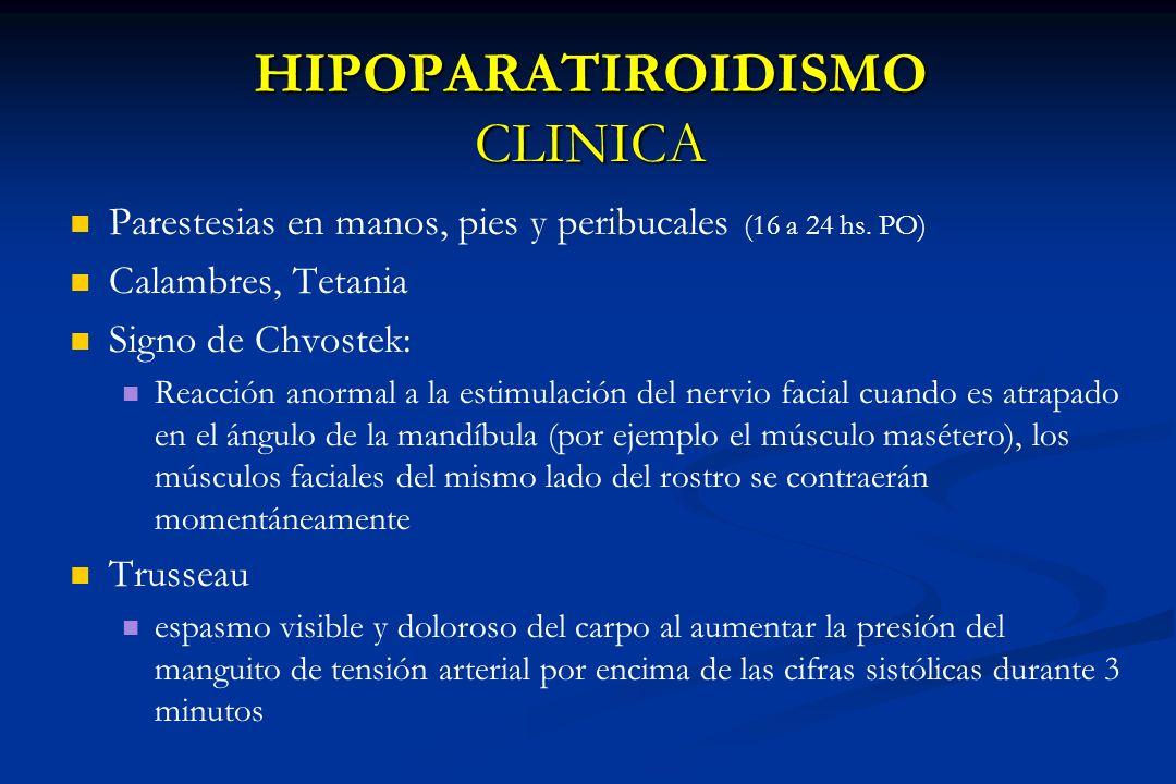 HIPOPARATIROIDISMO CLINICA Parestesias en manos, pies y peribucales (16 a 24 hs. PO) Calambres, Tetania Signo de Chvostek: Reacción anormal a la estim