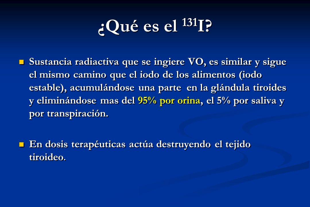 ¿Qué es el 131 I? Sustancia radiactiva que se ingiere VO, es similar y sigue el mismo camino que el iodo de los alimentos (iodo estable), acumulándose