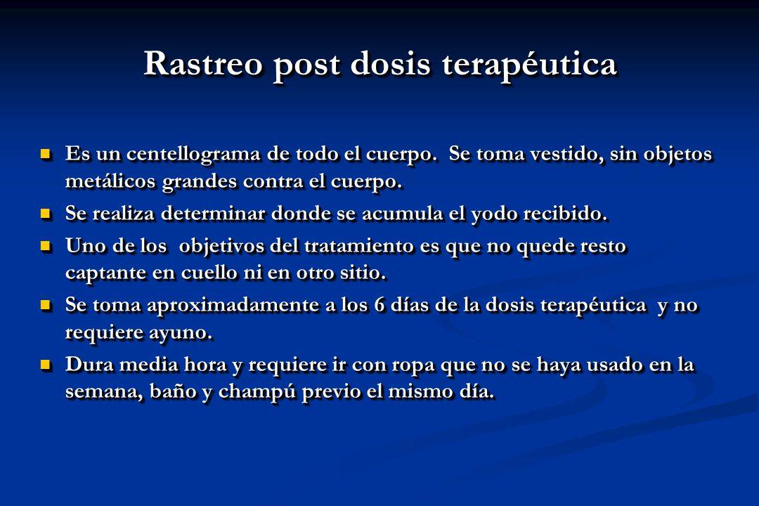 Rastreo post dosis terapéutica Es un centellograma de todo el cuerpo. Se toma vestido, sin objetos metálicos grandes contra el cuerpo. Es un centellog