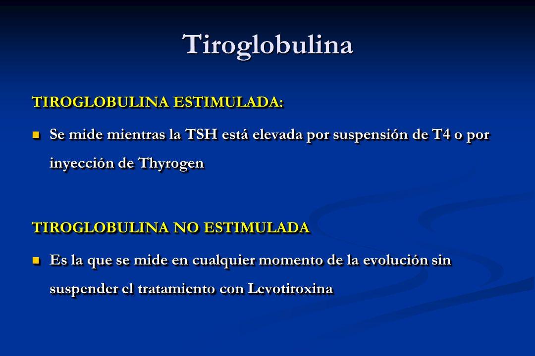 Tiroglobulina TIROGLOBULINA ESTIMULADA: Se mide mientras la TSH está elevada por suspensión de T4 o por inyección de Thyrogen Se mide mientras la TSH