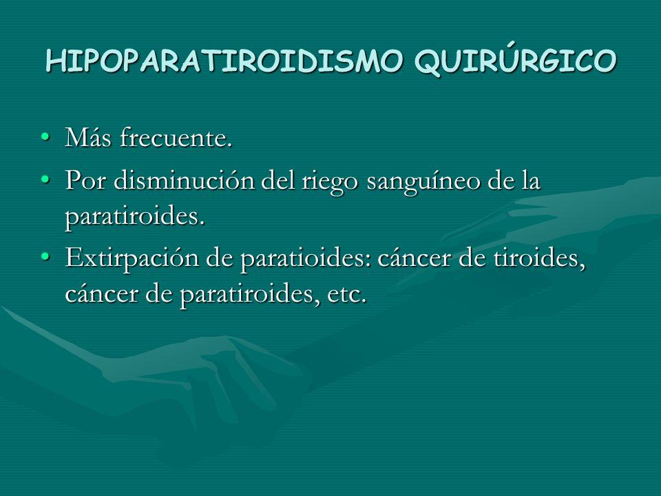 HIPOPARATIROIDISMO QUIRÚRGICO Más frecuente.Más frecuente. Por disminución del riego sanguíneo de la paratiroides.Por disminución del riego sanguíneo