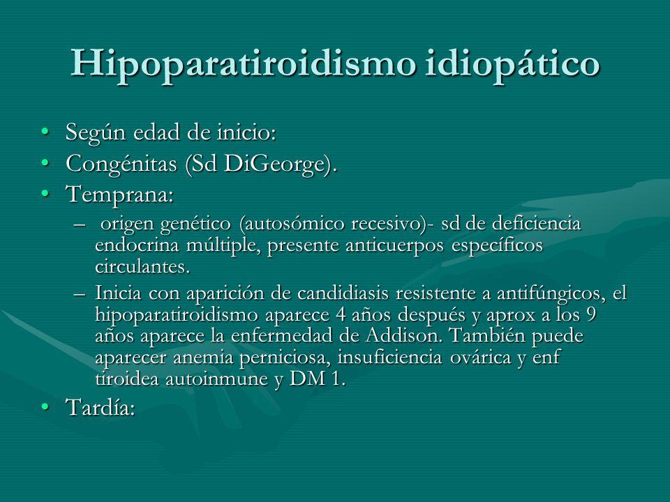 Hipoparatiroidismo idiopático Según edad de inicio:Según edad de inicio: Congénitas (Sd DiGeorge).Congénitas (Sd DiGeorge). Temprana:Temprana: – orige