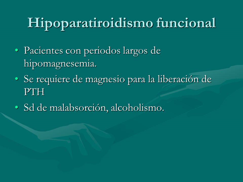 Hipoparatiroidismo funcional Pacientes con periodos largos de hipomagnesemia.Pacientes con periodos largos de hipomagnesemia. Se requiere de magnesio