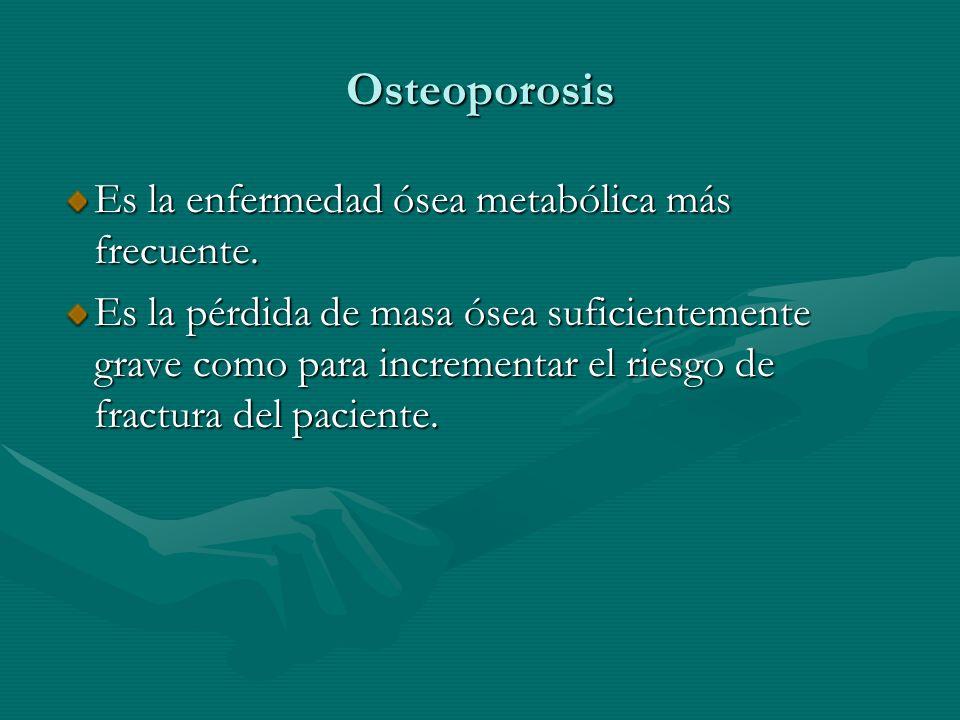 Osteoporosis Es la enfermedad ósea metabólica más frecuente. Es la pérdida de masa ósea suficientemente grave como para incrementar el riesgo de fract