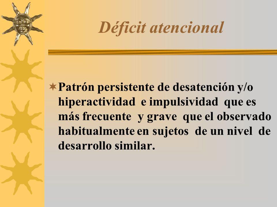 Déficit atencional Patrón persistente de desatención y/o hiperactividad e impulsividad que es más frecuente y grave que el observado habitualmente en