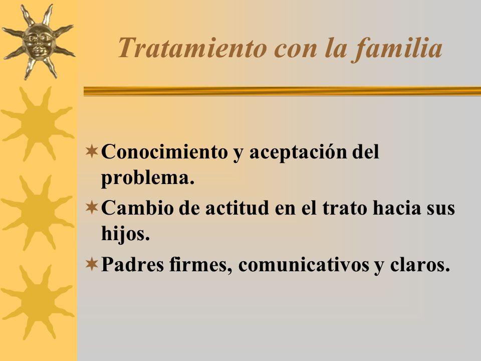 Tratamiento con la familia Conocimiento y aceptación del problema. Cambio de actitud en el trato hacia sus hijos. Padres firmes, comunicativos y claro