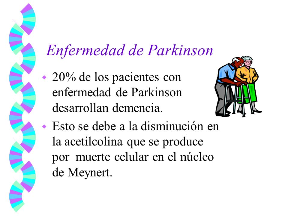 Enfermedad de Parkinson w 20% de los pacientes con enfermedad de Parkinson desarrollan demencia. w Esto se debe a la disminución en la acetilcolina qu