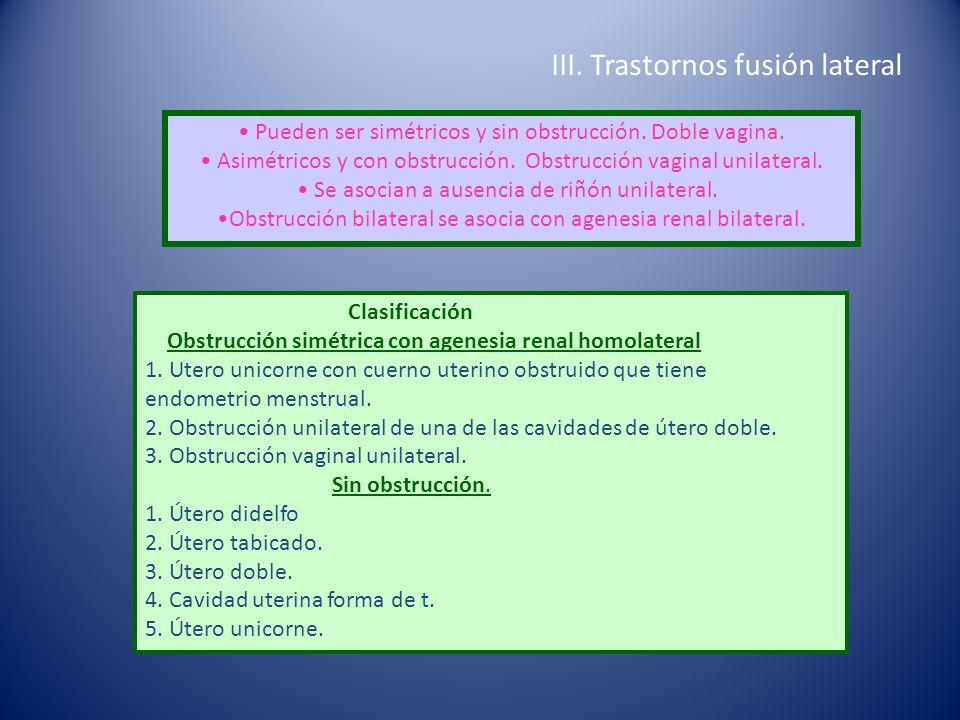 III. Trastornos fusión lateral Pueden ser simétricos y sin obstrucción. Doble vagina. Asimétricos y con obstrucción. Obstrucción vaginal unilateral. S