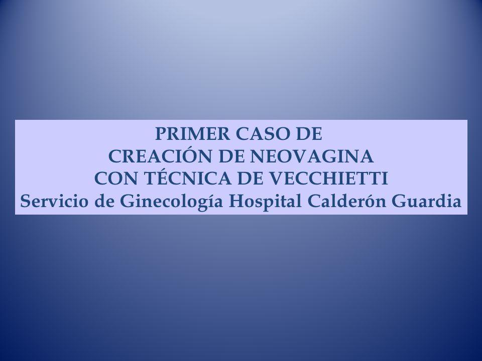 PRIMER CASO DE CREACIÓN DE NEOVAGINA CON TÉCNICA DE VECCHIETTI Servicio de Ginecología Hospital Calderón Guardia