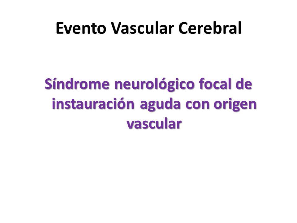Evento Vascular Cerebral Síndrome neurológico focal de instauración aguda con origen vascular
