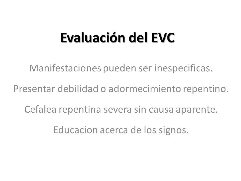 Evaluación del EVC Manifestaciones pueden ser inespecificas. Presentar debilidad o adormecimiento repentino. Cefalea repentina severa sin causa aparen
