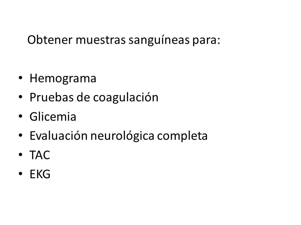 Obtener muestras sanguíneas para: Hemograma Pruebas de coagulación Glicemia Evaluación neurológica completa TAC EKG