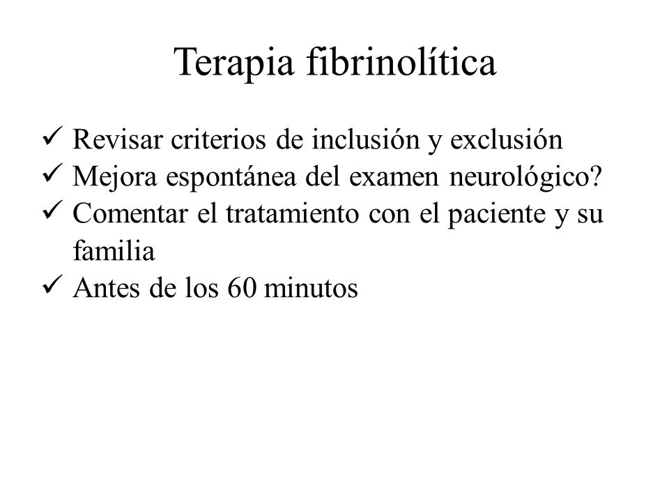 Terapia fibrinolítica Revisar criterios de inclusión y exclusión Mejora espontánea del examen neurológico? Comentar el tratamiento con el paciente y s
