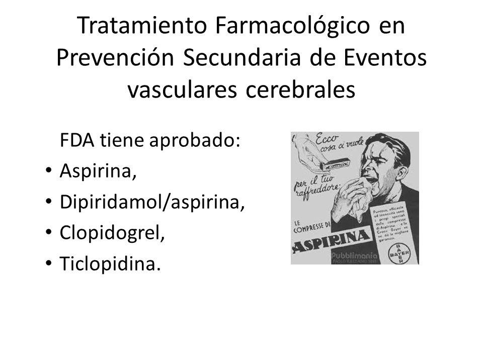 Tratamiento Farmacológico en Prevención Secundaria de Eventos vasculares cerebrales FDA tiene aprobado: Aspirina, Dipiridamol/aspirina, Clopidogrel, T