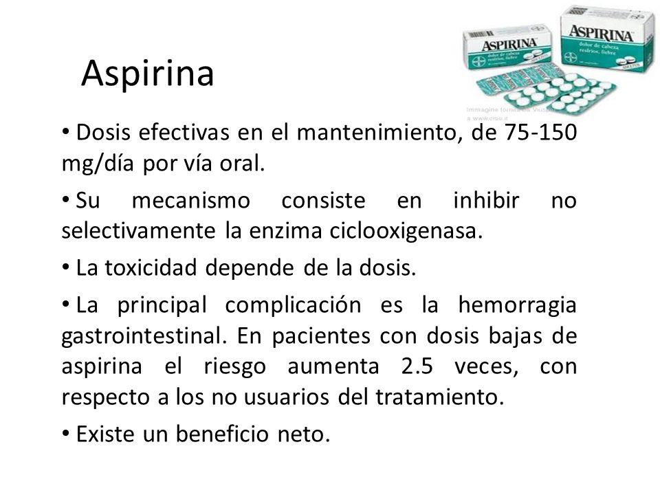 Aspirina Dosis efectivas en el mantenimiento, de 75-150 mg/día por vía oral. Su mecanismo consiste en inhibir no selectivamente la enzima ciclooxigena