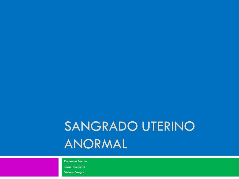 SANGRADO UTERINO ANORMAL Katherine Sancho Jorge Sandoval Viviana Vargas