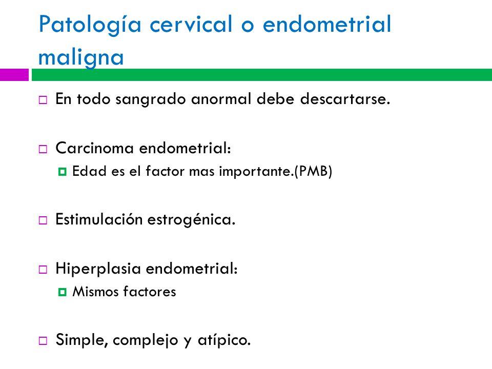 Patología cervical o endometrial maligna En todo sangrado anormal debe descartarse. Carcinoma endometrial: Edad es el factor mas importante.(PMB) Esti