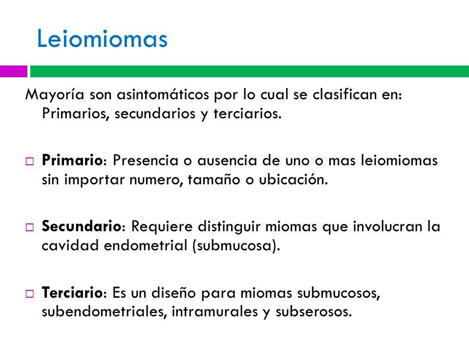 Leiomiomas Mayoría son asintomáticos por lo cual se clasifican en: Primarios, secundarios y terciarios. Primario: Presencia o ausencia de uno o mas le