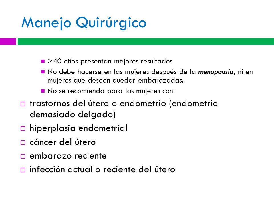 Manejo Quirúrgico >40 años presentan mejores resultados No debe hacerse en las mujeres después de la menopausia, ni en mujeres que deseen quedar embar