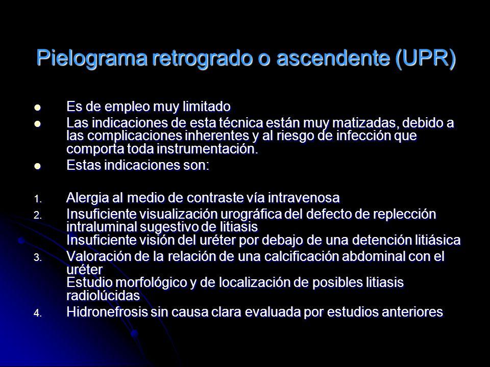 Pielograma retrogrado o ascendente (UPR) Es de empleo muy limitado Es de empleo muy limitado Las indicaciones de esta técnica están muy matizadas, deb