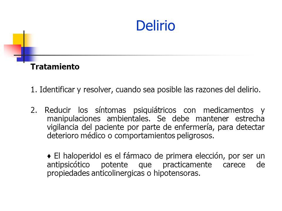 Delirio Tratamiento 1. Identificar y resolver, cuando sea posible las razones del delirio. 2. Reducir los síntomas psiquiátricos con medicamentos y ma