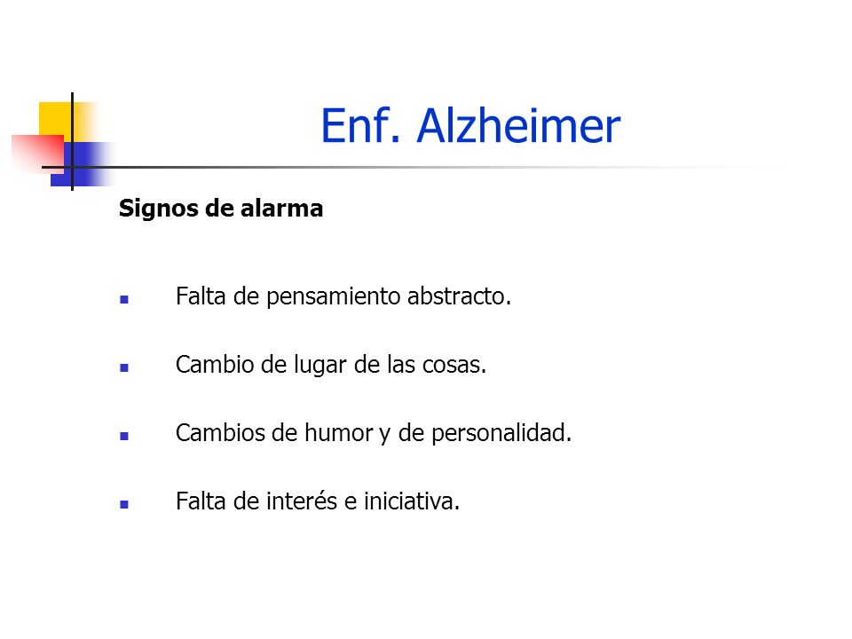 Enf. Alzheimer Signos de alarma Falta de pensamiento abstracto. Cambio de lugar de las cosas. Cambios de humor y de personalidad. Falta de interés e i