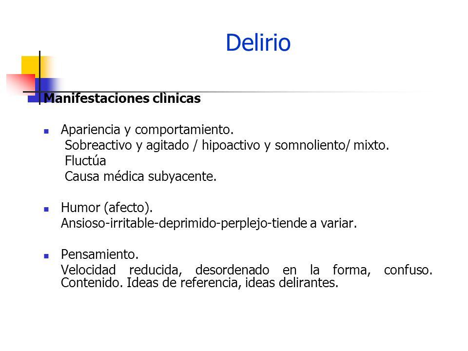Delirio Manifestaciones clìnicas Apariencia y comportamiento. Sobreactivo y agitado / hipoactivo y somnoliento/ mixto. Fluctúa Causa médica subyacente